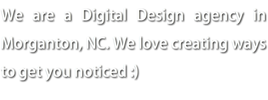 We are a Digital Design agency in Morganton, NC. We love creating ways to get you noticed :)
